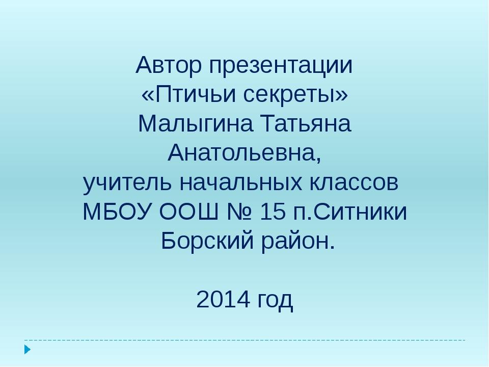 Автор презентации «Птичьи секреты» Малыгина Татьяна Анатольевна, учитель нач...