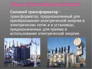 Силовой трансформатор - трансформатор, предназначенный для преобразования эле