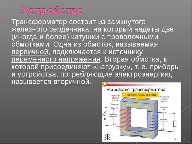 Трансформатор состоит из замкнутого железного сердечника, на который надеты д...