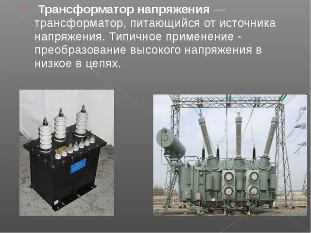 Трансформатор напряжения— трансформатор, питающийся от источника напряжения...