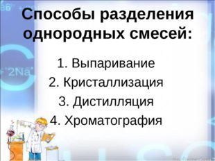 Способы разделения однородных смесей: 1. Выпаривание 2. Кристаллизация 3. Дис