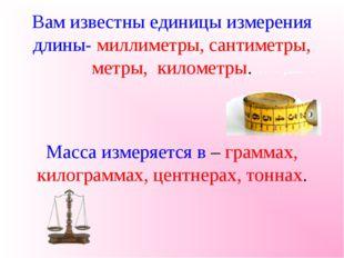 Вам известны единицы измерения длины- миллиметры, сантиметры, метры, километр