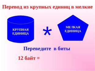Перевод из крупных единиц в мелкие Переведите в биты 12 байт = КРУПНАЯ ЕДИНИЦ