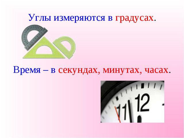 Углы измеряются в градусах. Время – в секундах, минутах, часах.