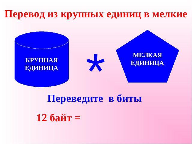 Перевод из крупных единиц в мелкие Переведите в биты 12 байт = КРУПНАЯ ЕДИНИЦ...