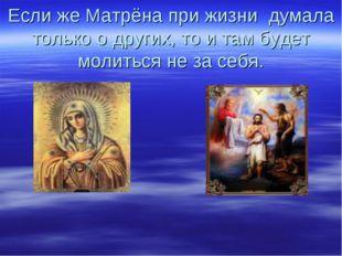 Если же Матрёна при жизни думала только о других, то и там будет молиться не