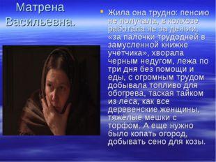 Матрена Васильевна. Жила она трудно: пенсию не получала, в колхозе работала н