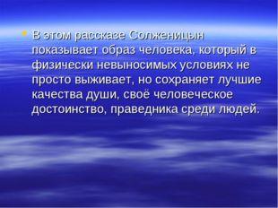 В этом рассказе Солженицын показывает образ человека, который в физически нев
