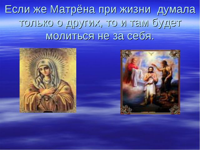 Если же Матрёна при жизни думала только о других, то и там будет молиться не...