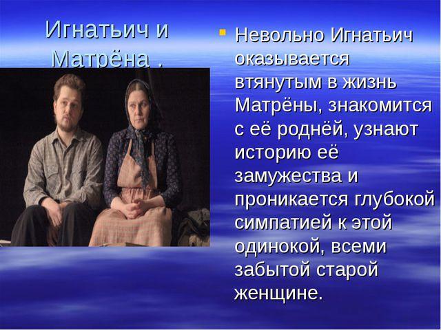 Игнатьич и Матрёна . Невольно Игнатьич оказывается втянутым в жизнь Матрёны,...