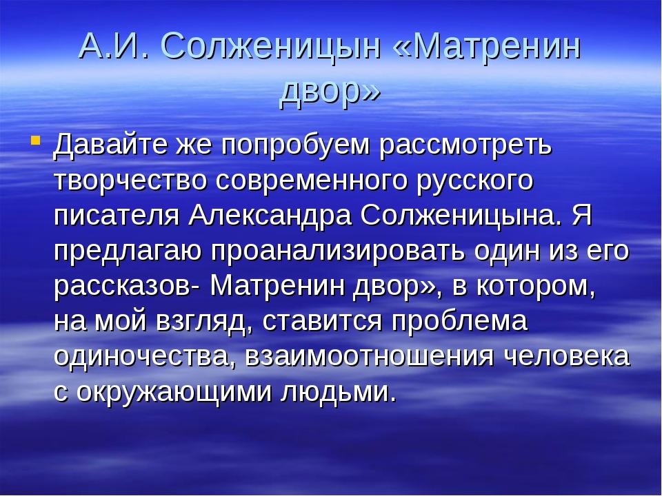 А.И. Солженицын «Матренин двор» Давайте же попробуем рассмотреть творчество с...