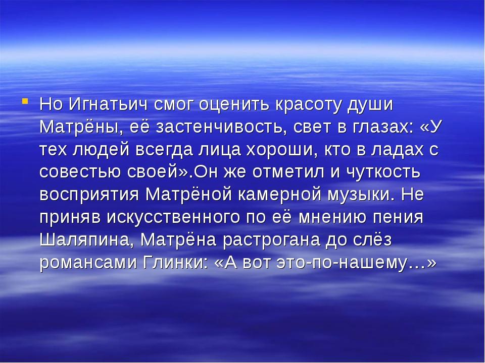 Но Игнатьич смог оценить красоту души Матрёны, её застенчивость, свет в глаза...