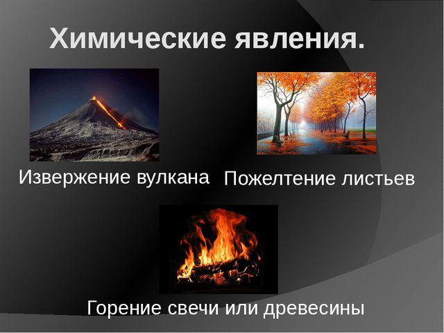 Химические явления. Извержение вулкана Горение свечи или древесины Пожелтение...