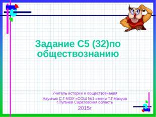 Задание С5 (32)по обществознанию Учитель истории и обществознания Наумчик С.Г