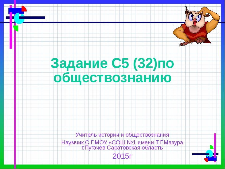 Задание С5 (32)по обществознанию Учитель истории и обществознания Наумчик С.Г...