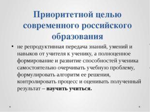 Приоритетной целью современного российского образования не репродуктивная пер