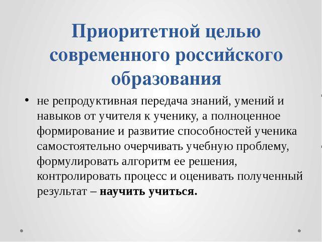 Приоритетной целью современного российского образования не репродуктивная пер...