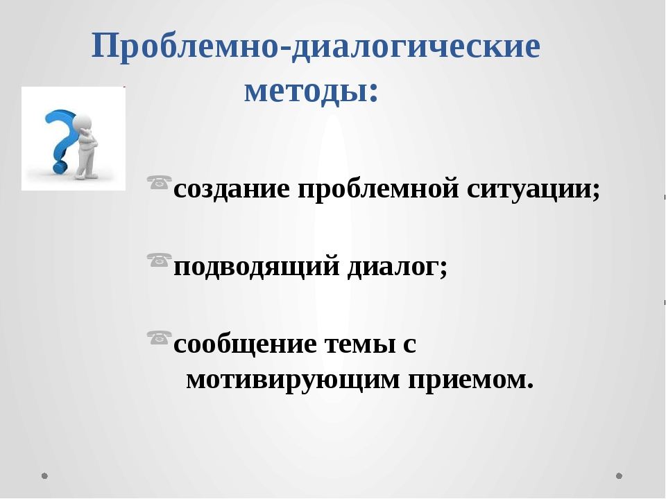 Проблемно-диалогические методы: создание проблемной ситуации; подводящий диал...