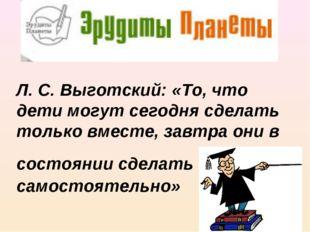 Л. С. Выготский: «То, что дети могут сегодня сделать только вместе, завтра он