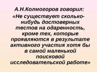 А.Н.Колмогоров говорил: «Не существует сколько-нибудь достоверных тестов на