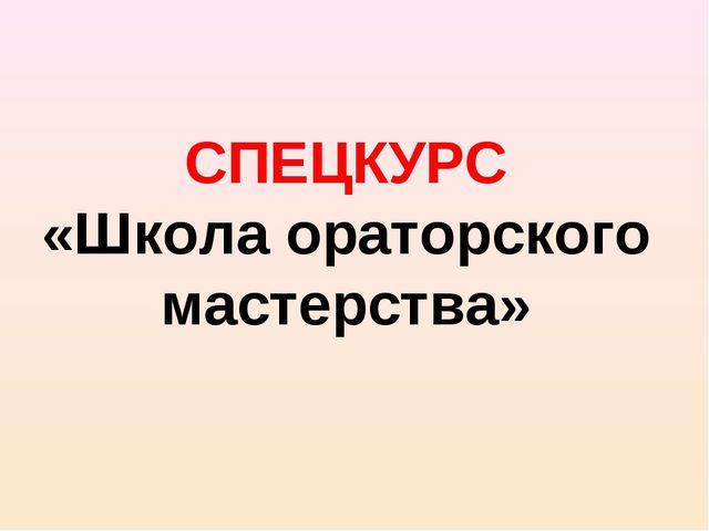 СПЕЦКУРС «Школа ораторского мастерства»