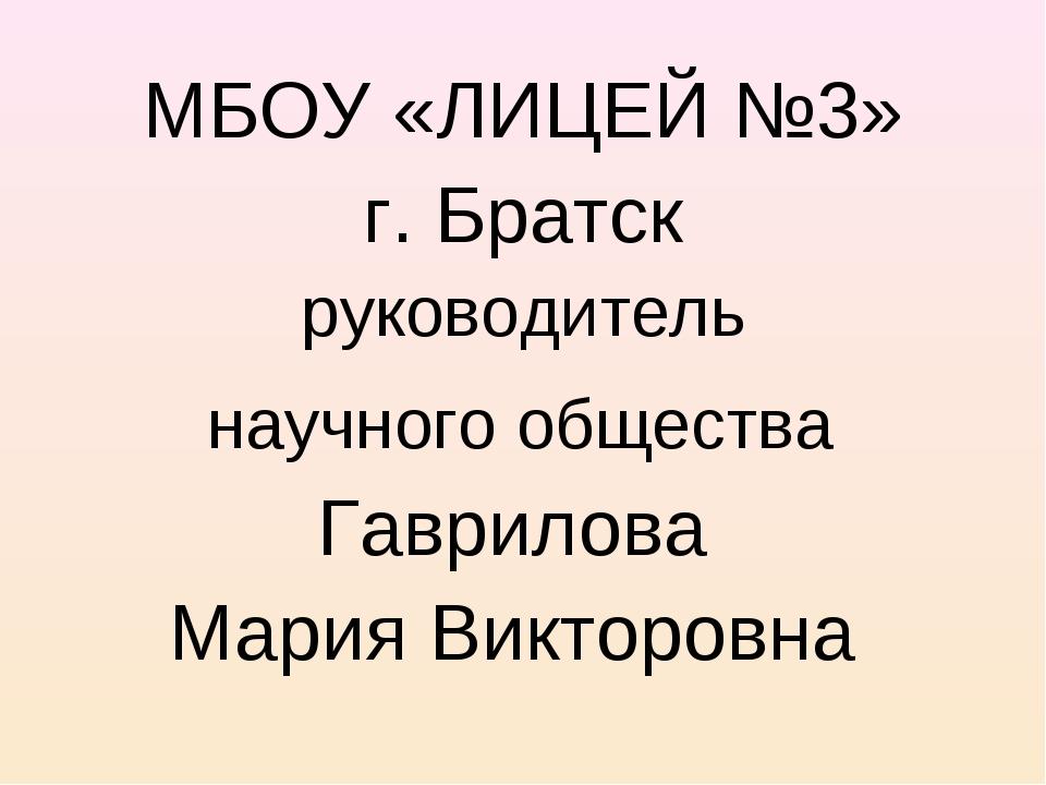 МБОУ «ЛИЦЕЙ №3» г. Братск руководитель научного общества Гаврилова Мария Вик...