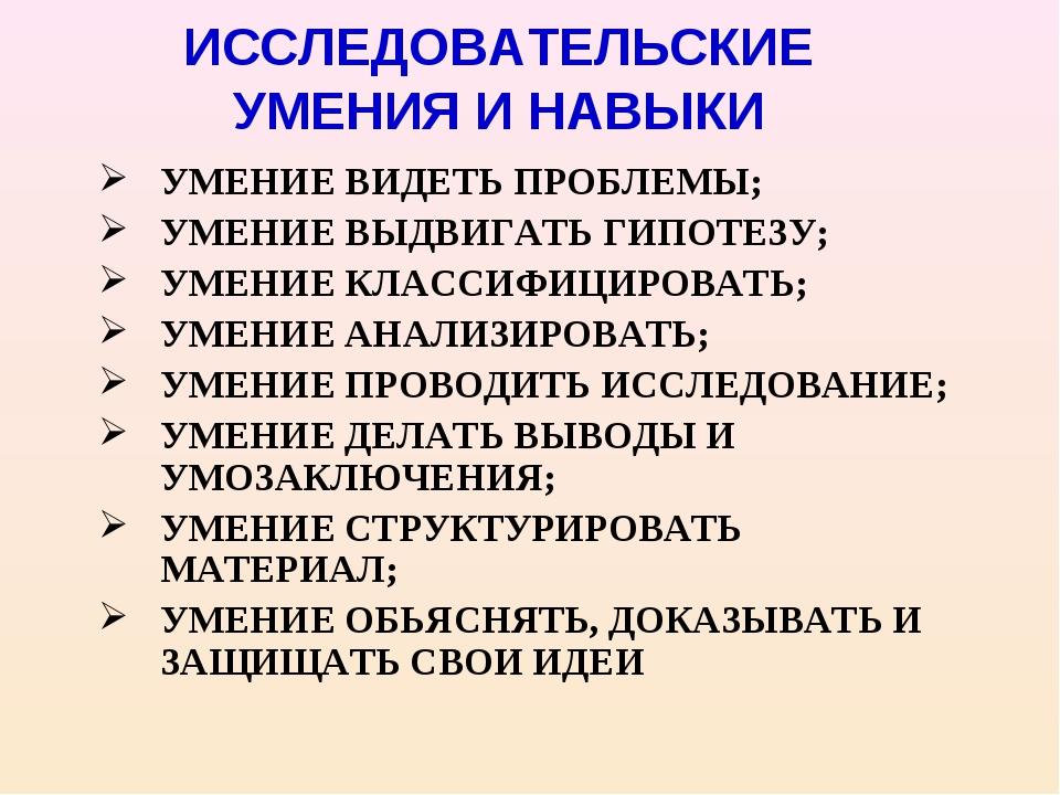 ИССЛЕДОВАТЕЛЬСКИЕ УМЕНИЯ И НАВЫКИ УМЕНИЕ ВИДЕТЬ ПРОБЛЕМЫ; УМЕНИЕ ВЫДВИГАТЬ ГИ...