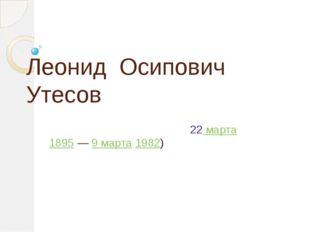 Леонид Осипович Утесов (настоящее имя Ла́зарь (Ле́йзер) Ио́сифович Вайсбе́йн;