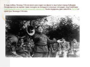 В годы войны Леонид Утёсов много раз ездил на фронт и выступал перед бойцами.