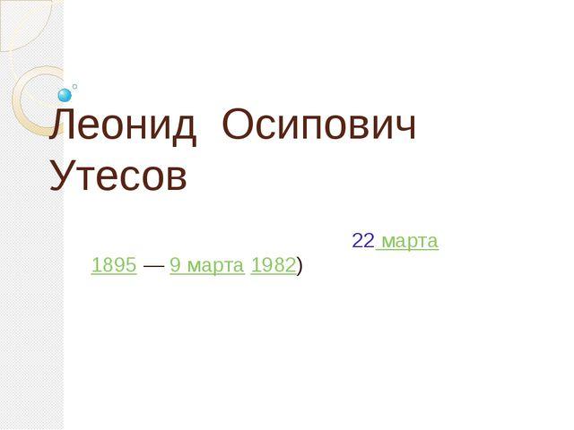 Леонид Осипович Утесов (настоящее имя Ла́зарь (Ле́йзер) Ио́сифович Вайсбе́йн;...