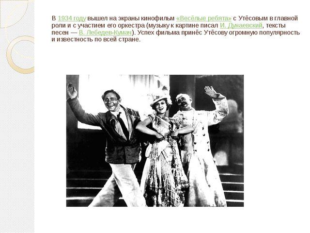 В 1934 году вышел на экраны кинофильм «Весёлые ребята» с Утёсовым в главной р...