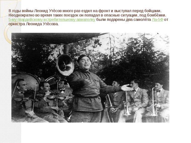 В годы войны Леонид Утёсов много раз ездил на фронт и выступал перед бойцами....