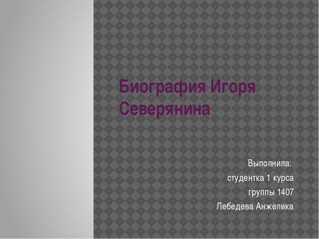 Биография Игоря Северянина Выполнила: студентка 1 курса группы 1407 Лебедева...