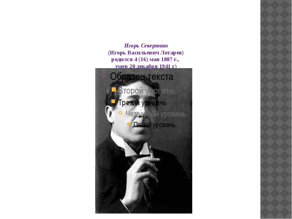 Игорь Северянин (Игорь Васильевич Лотарев) родился 4 (16) мая 1887 г., умер...