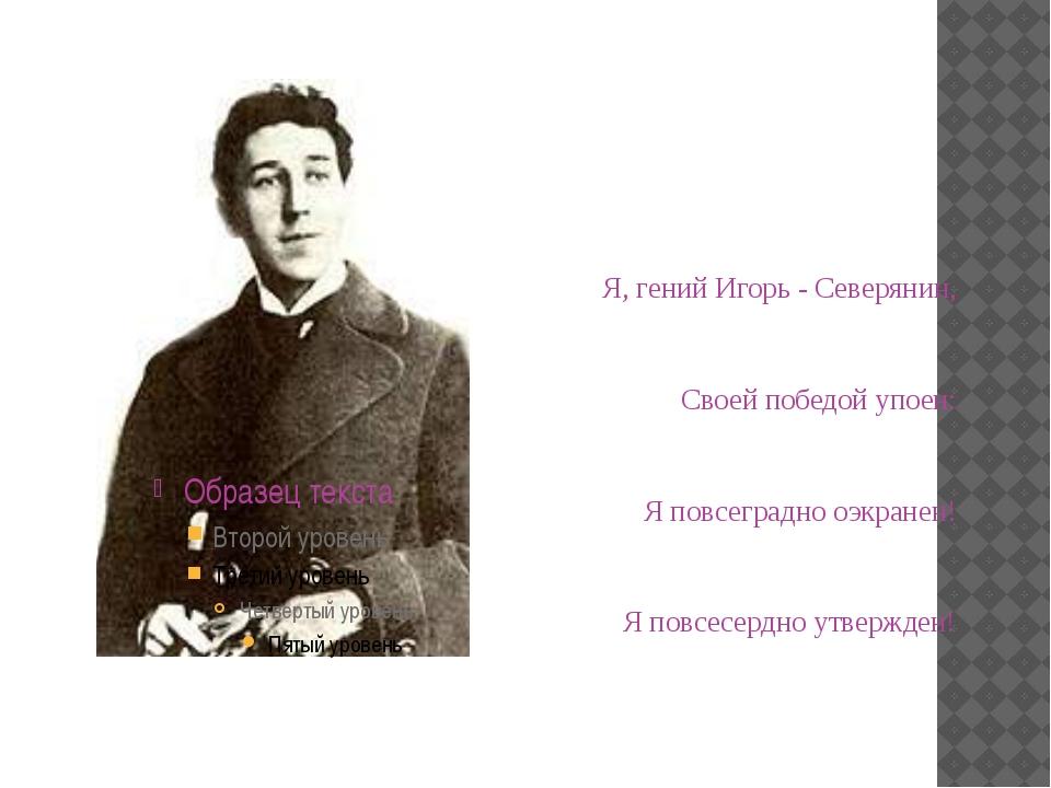 Я, гений Игорь - Северянин, Своей победой упоен:  Я повсеградно оэкранен! ...