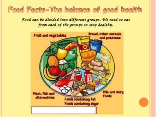 Food can be divided into different groups. We need to eat from each of the gr