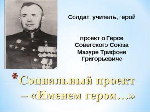 Солдат, учитель, герой проект о Герое Советского Союза Мазуре Трифоне Григорь