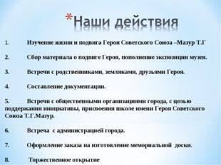 1.Изучение жизни и подвига Героя Советского Союза –Мазур Т.Г 2.Сбор материа