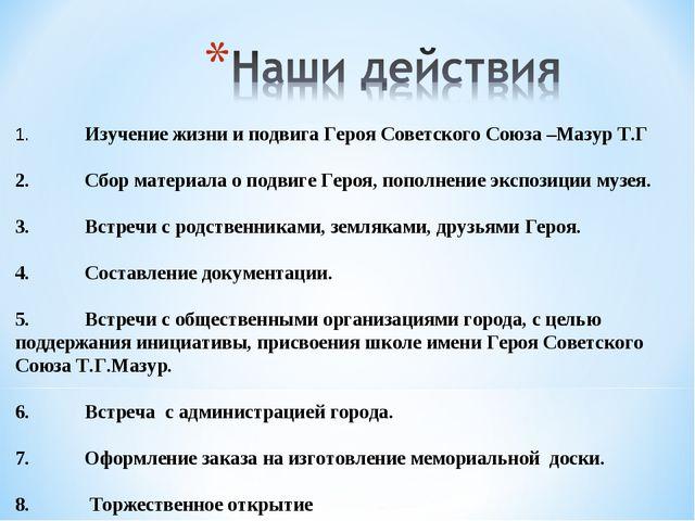 1.Изучение жизни и подвига Героя Советского Союза –Мазур Т.Г 2.Сбор материа...