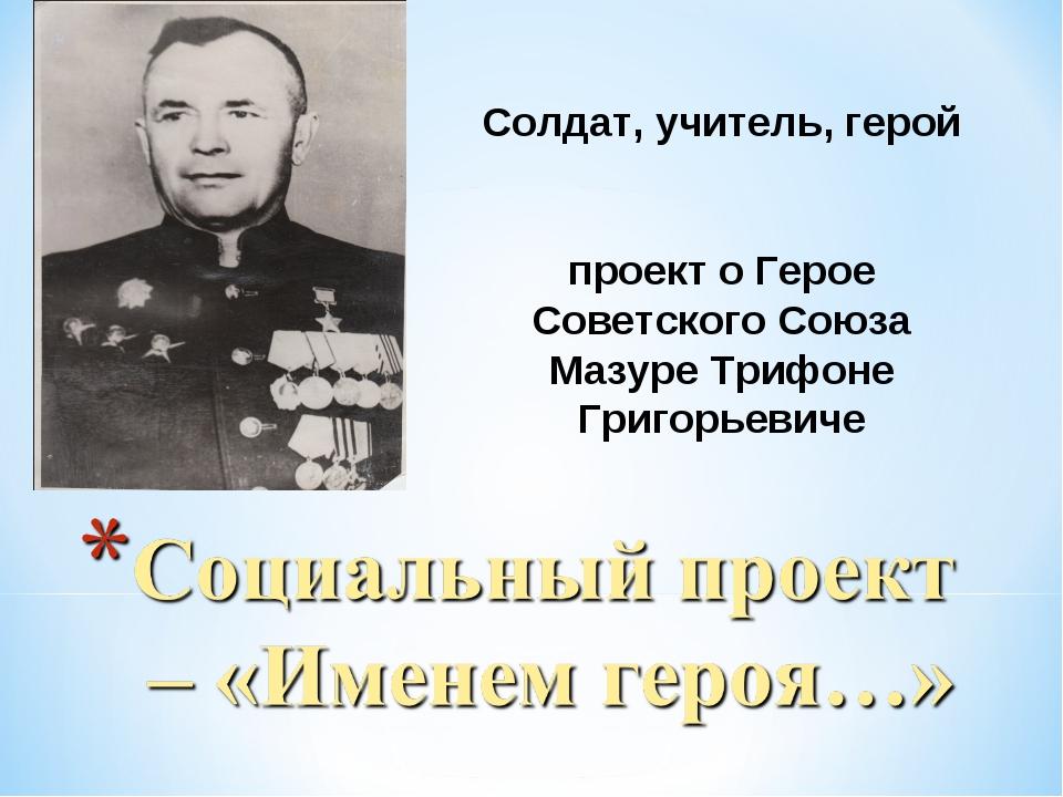 Солдат, учитель, герой проект о Герое Советского Союза Мазуре Трифоне Григорь...