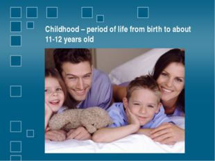 Childhood – period of life from birth to about 11-12 years old