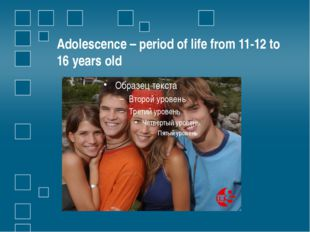 Adolescence – period of life from 11-12 to 16 years old