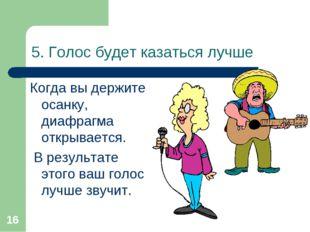 * 5. Голос будет казаться лучше Когда вы держите осанку, диафрагма открываетс