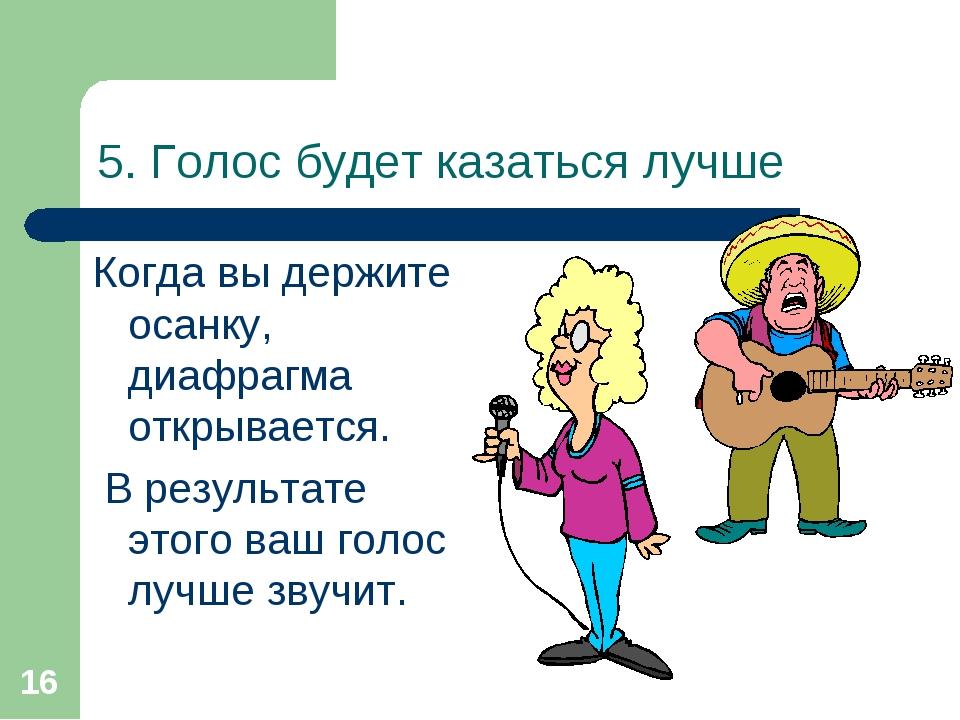 * 5. Голос будет казаться лучше Когда вы держите осанку, диафрагма открываетс...