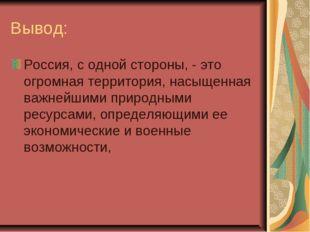 Вывод: Россия, с одной стороны, - это огромная территория, насыщенная важнейш