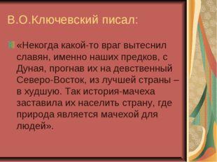 В.О.Ключевский писал: «Некогда какой-то враг вытеснил славян, именно наших пр