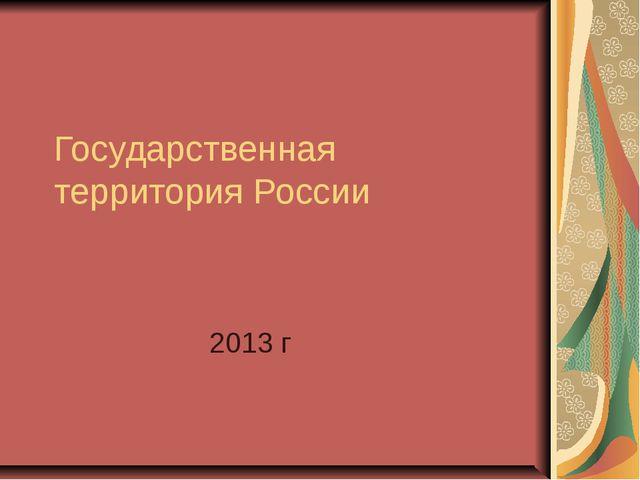 Государственная территория России 2013 г