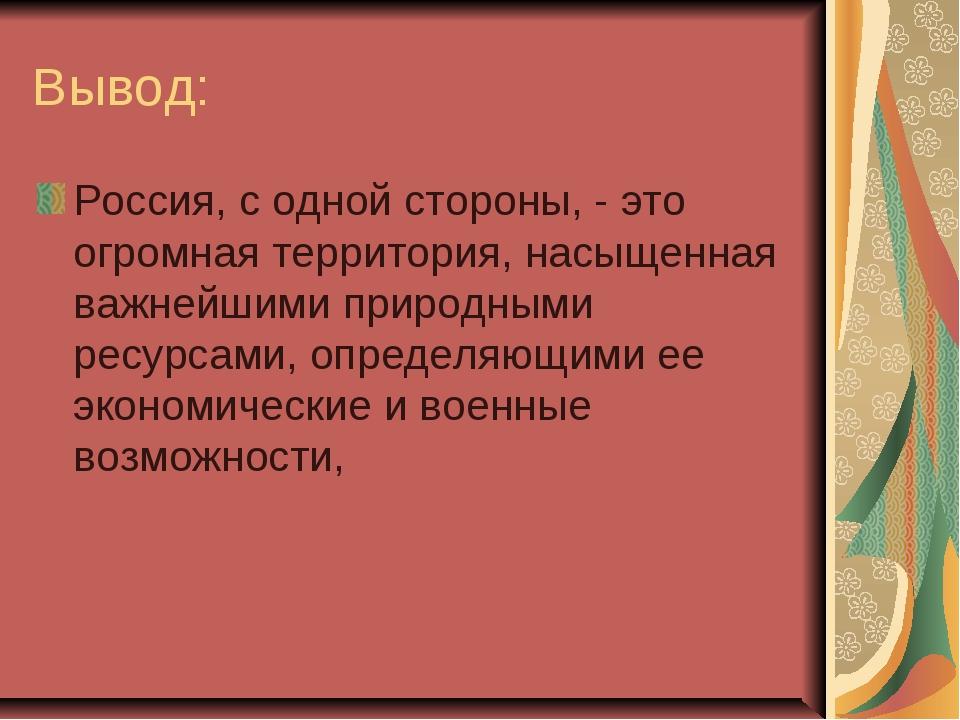 Вывод: Россия, с одной стороны, - это огромная территория, насыщенная важнейш...