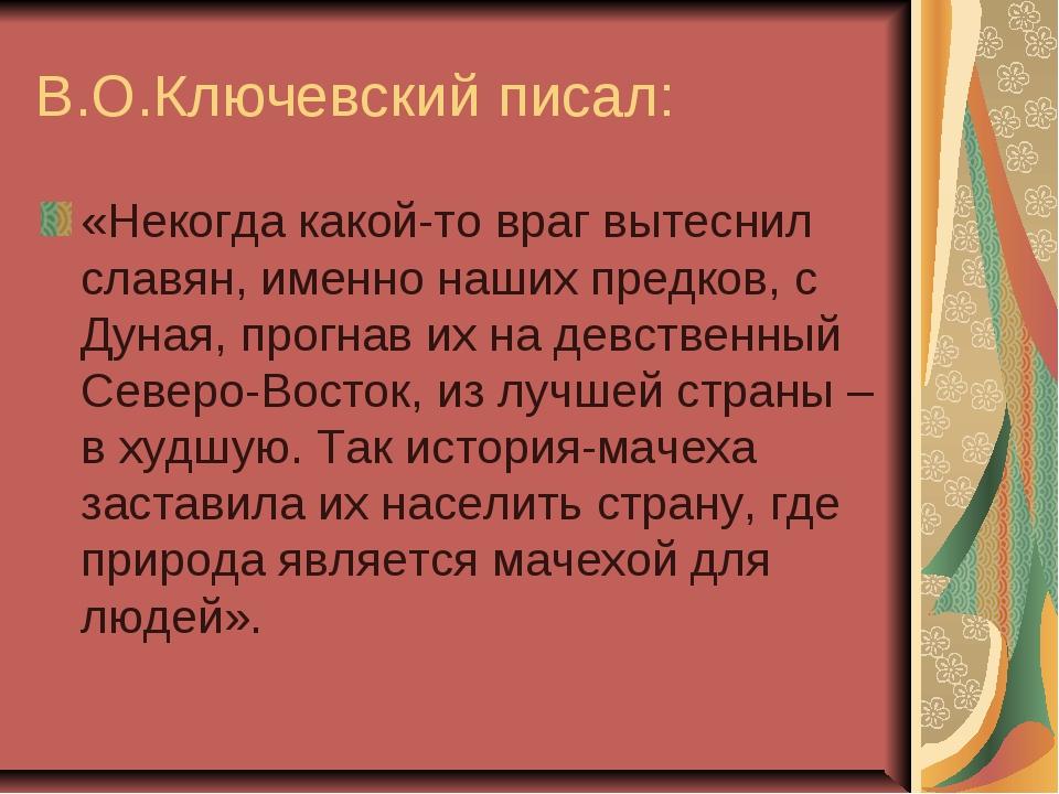 В.О.Ключевский писал: «Некогда какой-то враг вытеснил славян, именно наших пр...