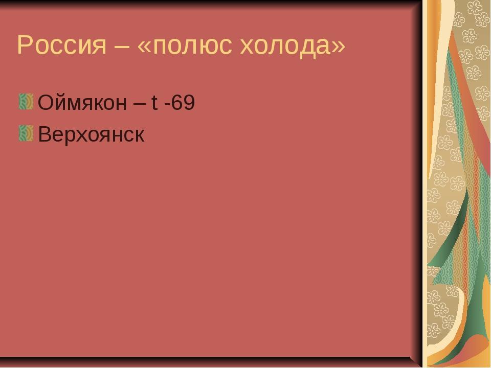 Россия – «полюс холода» Оймякон – t -69 Верхоянск